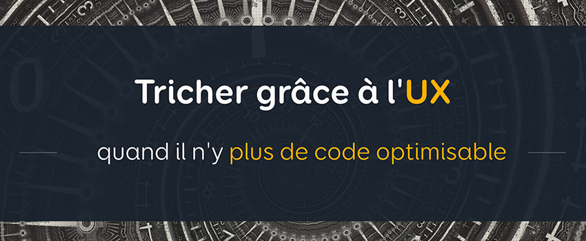 Tricher grâce à l'UX quand il n'y plus de code optimisable – Confoo 2017
