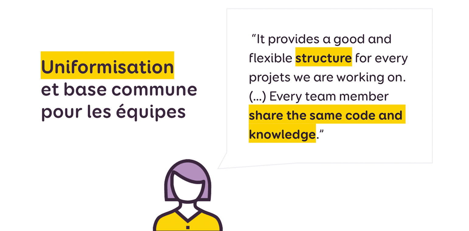 """"""" """"It provides a good and flexible structure for every projets we are working on. (…) Every team member share the same code and knowledge."""""""