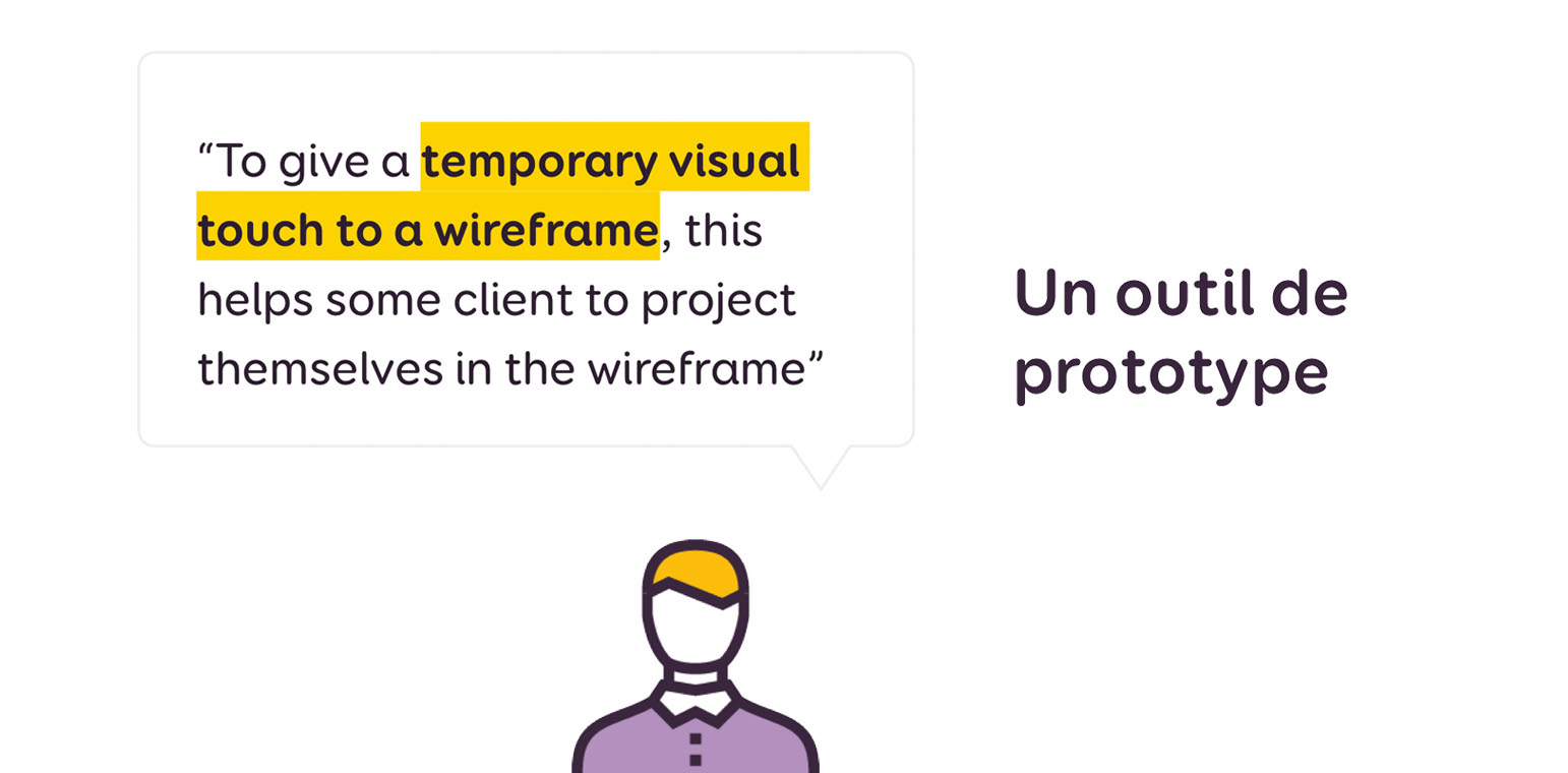 "Un outil de prototype. Citation : ""to give a temporary visual touch to a wireframe, this helps some client to project themselves in the wireframe"""