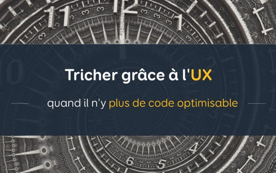 Tricher grâce à l'UX quand il n'y plus de code optimisable