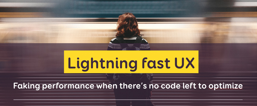 Lightning fast UX: faking performance when there's no code left to optimize