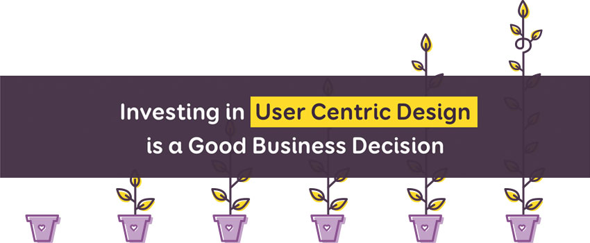 Investing in User Centric Design is a Good Business Decision